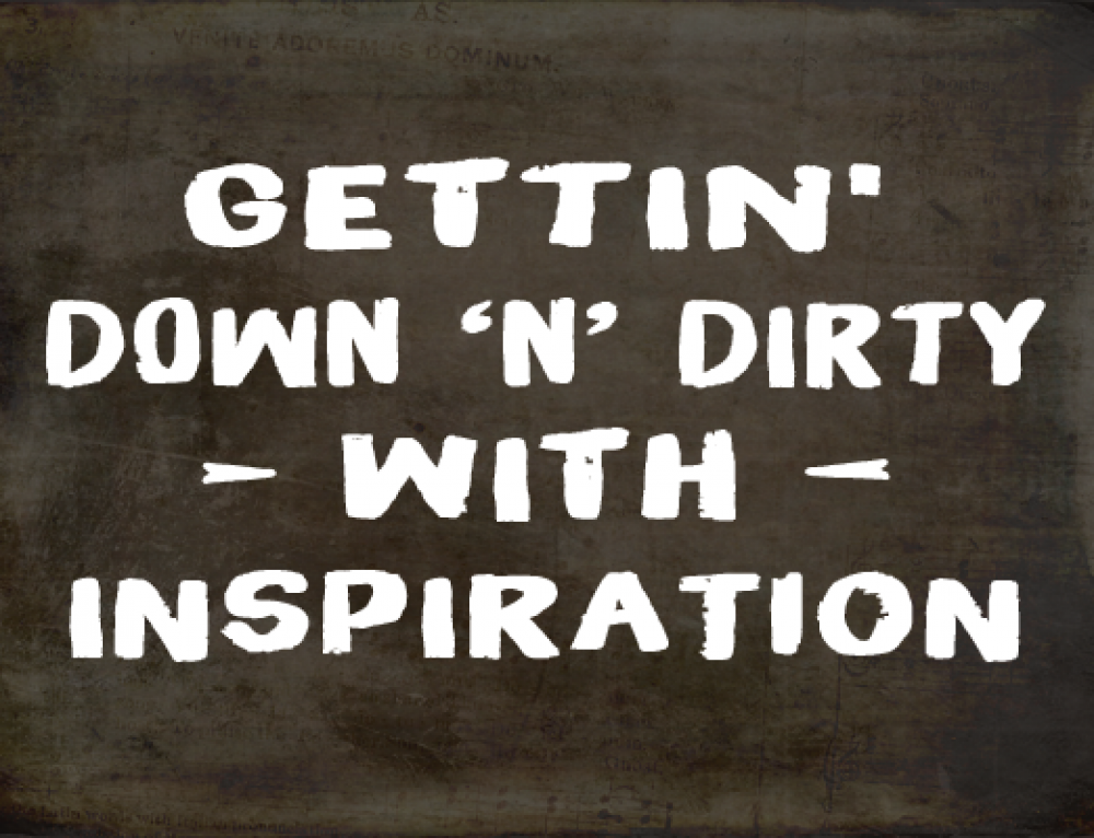 GETTIN DOWN 'N' DIRTY WITH INSPIRATION